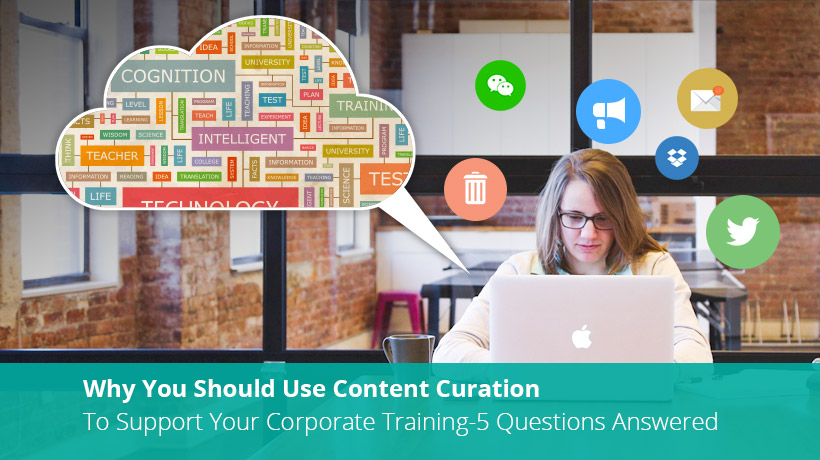 EI Design - Why You Should Use Content Curation To Support Your Corporate Training - 5 Questions Answered