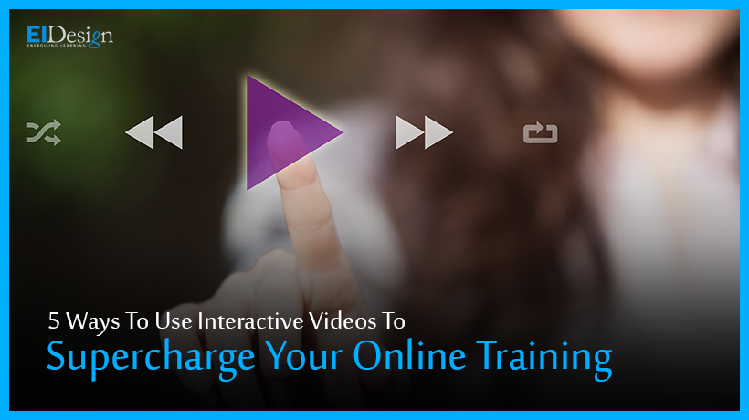 5 Ways To Use Interactive Videos To Supercharge Your Online Training-EI Design
