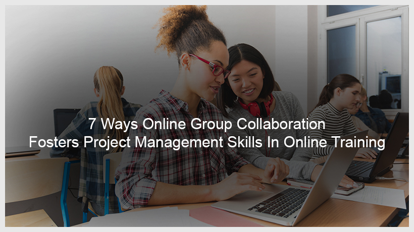 7 Ways Online Group Collaboration Fosters Project Management Skills In Online Training